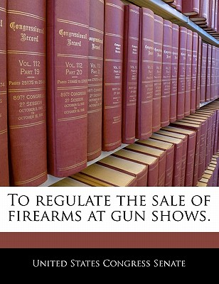 Bibliogov To Regulate the Sale of Firearms at Gun Shows. by United States Congress Senate [Paperback] at Sears.com